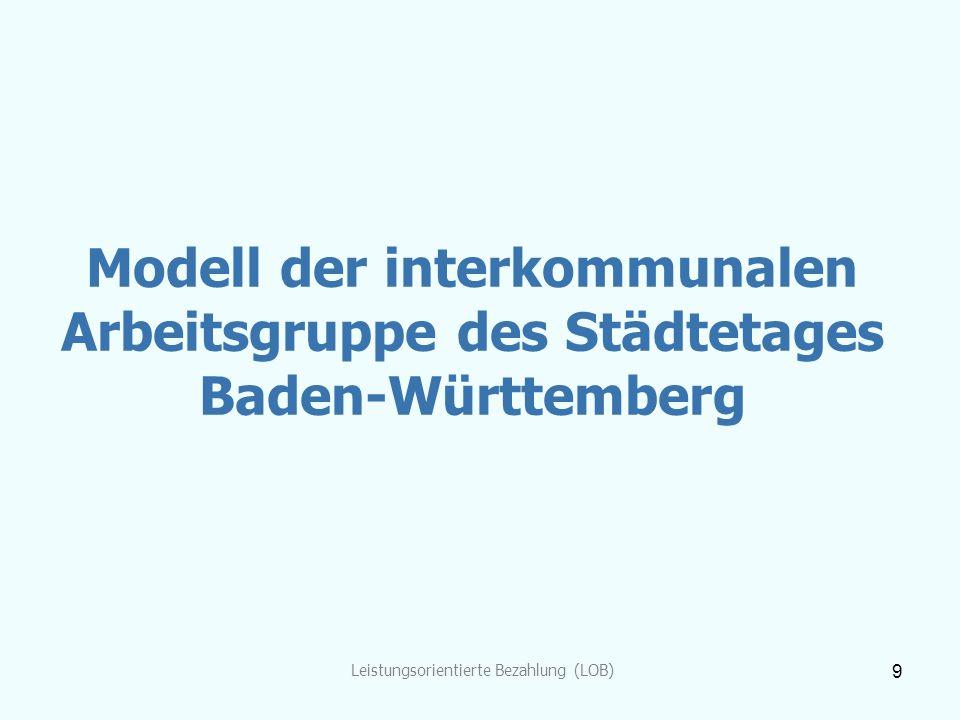 Leistungsorientierte Bezahlung (LOB) 9 Modell der interkommunalen Arbeitsgruppe des Städtetages Baden-Württemberg