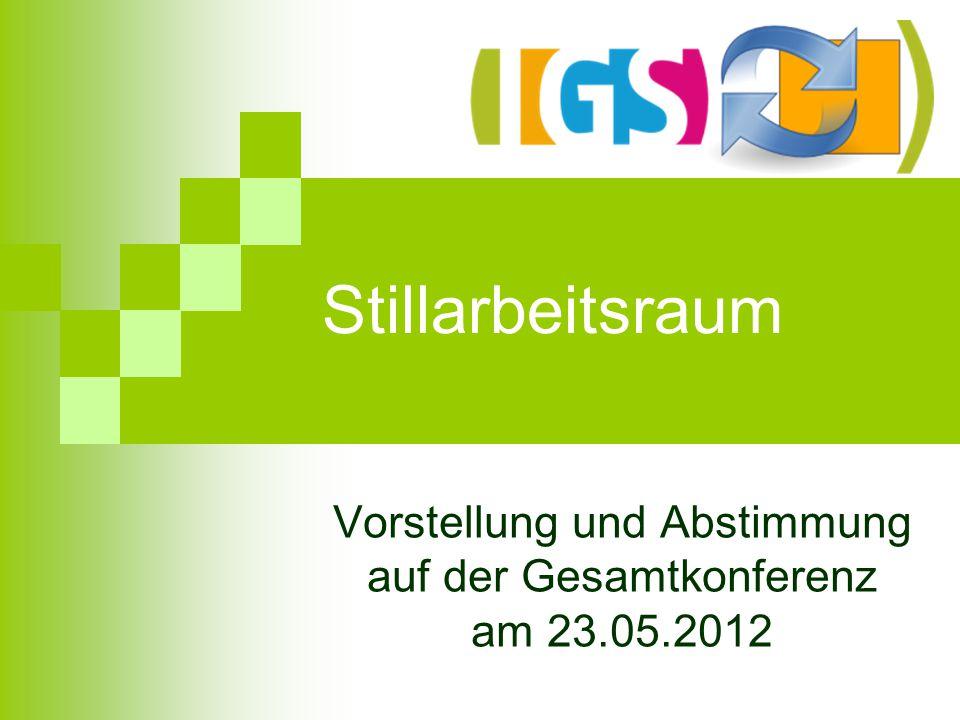 Stillarbeitsraum Vorstellung und Abstimmung auf der Gesamtkonferenz am 23.05.2012