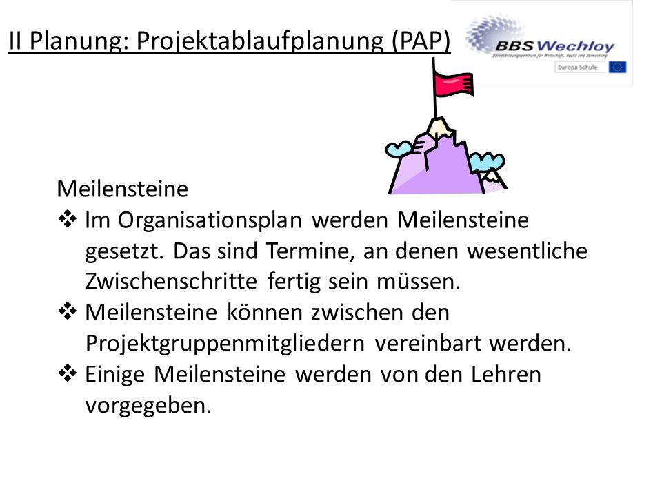 II Planung: Projektablaufplanung (PAP) Meilensteine  Im Organisationsplan werden Meilensteine gesetzt. Das sind Termine, an denen wesentliche Zwische