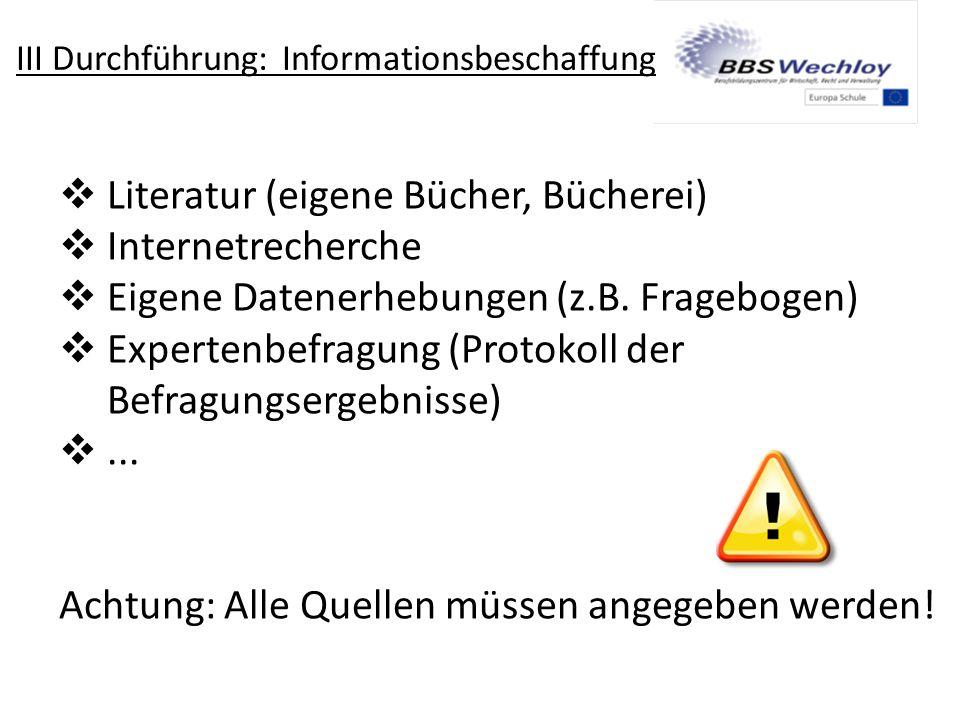 III Durchführung: Informationsbeschaffung  Literatur (eigene Bücher, Bücherei)  Internetrecherche  Eigene Datenerhebungen (z.B. Fragebogen)  Exper