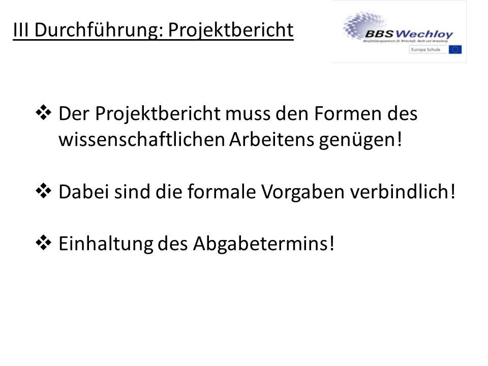 III Durchführung: Projektbericht  Der Projektbericht muss den Formen des wissenschaftlichen Arbeitens genügen!  Dabei sind die formale Vorgaben verb