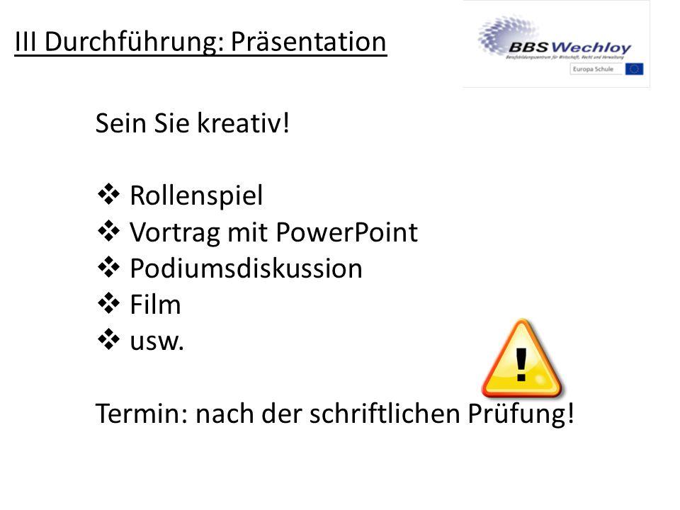 III Durchführung: Präsentation Sein Sie kreativ!  Rollenspiel  Vortrag mit PowerPoint  Podiumsdiskussion  Film  usw. Termin: nach der schriftlich
