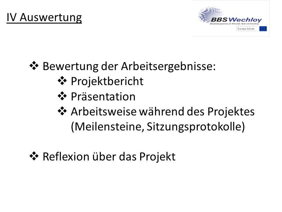 IV Auswertung  Bewertung der Arbeitsergebnisse:  Projektbericht  Präsentation  Arbeitsweise während des Projektes (Meilensteine, Sitzungsprotokoll