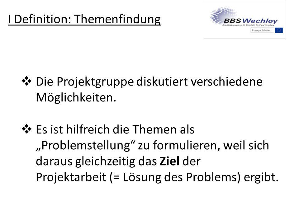 """I Definition: Themenfindung  Die Projektgruppe diskutiert verschiedene Möglichkeiten.  Es ist hilfreich die Themen als """"Problemstellung"""" zu formulie"""