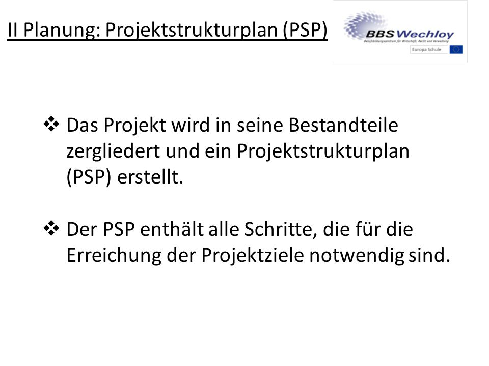 II Planung: Projektstrukturplan (PSP)  Das Projekt wird in seine Bestandteile zergliedert und ein Projektstrukturplan (PSP) erstellt.  Der PSP enthä