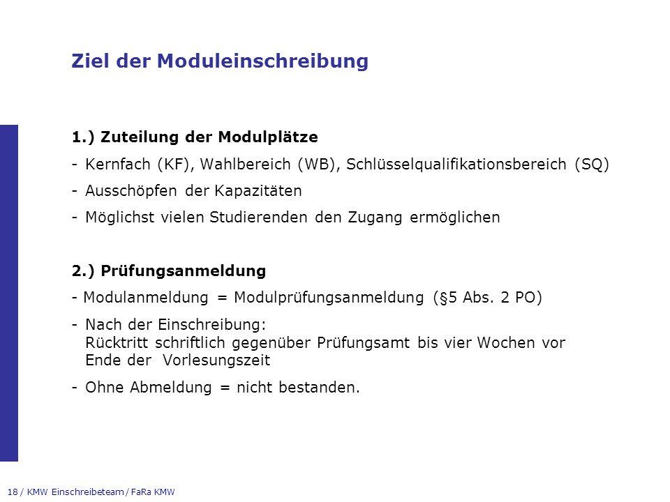 18 / KMW Einschreibeteam / FaRa KMW Ziel der Moduleinschreibung 1.) Zuteilung der Modulplätze -Kernfach (KF), Wahlbereich (WB), Schlüsselqualifikationsbereich (SQ) -Ausschöpfen der Kapazitäten -Möglichst vielen Studierenden den Zugang ermöglichen 2.) Prüfungsanmeldung - Modulanmeldung = Modulprüfungsanmeldung (§5 Abs.