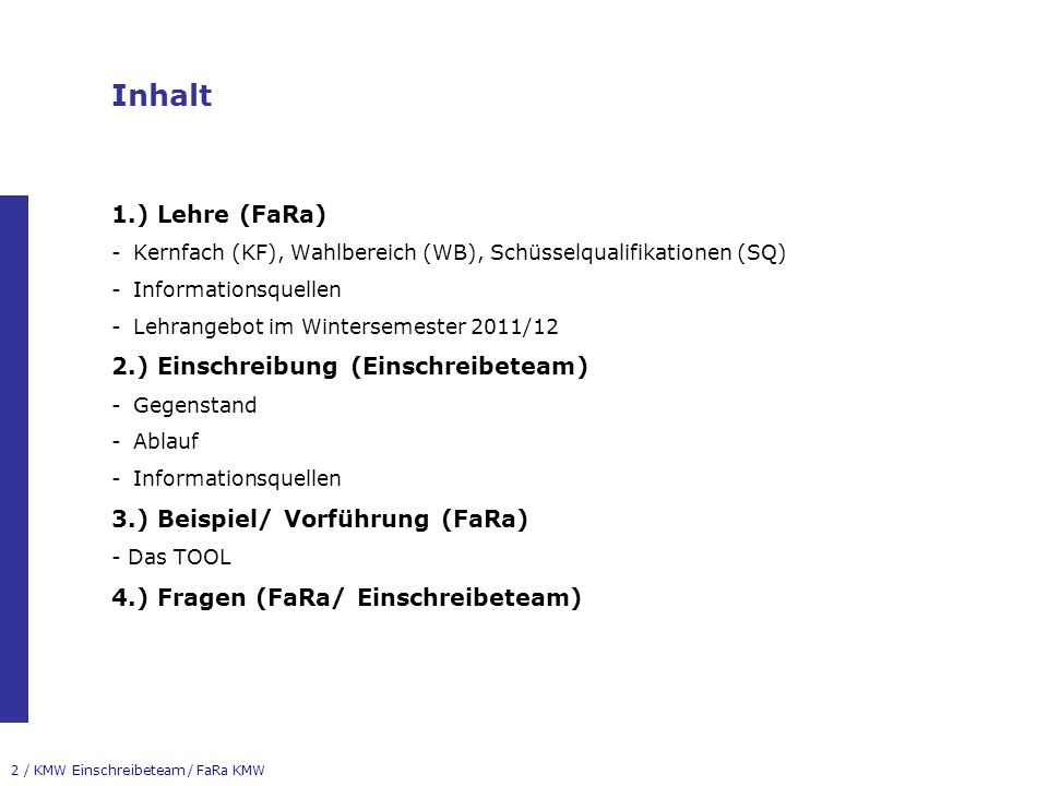 2 / KMW Einschreibeteam / FaRa KMW Inhalt 1.) Lehre (FaRa) -Kernfach (KF), Wahlbereich (WB), Schüsselqualifikationen (SQ) -Informationsquellen -Lehrangebot im Wintersemester 2011/12 2.) Einschreibung (Einschreibeteam) -Gegenstand -Ablauf -Informationsquellen 3.) Beispiel/ Vorführung (FaRa) - Das TOOL 4.) Fragen (FaRa/ Einschreibeteam)