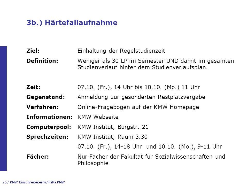25 / KMW Einschreibeteam / FaRa KMW 3b.) Härtefallaufnahme Ziel:Einhaltung der Regelstudienzeit Definition:Weniger als 30 LP im Semester UND damit im