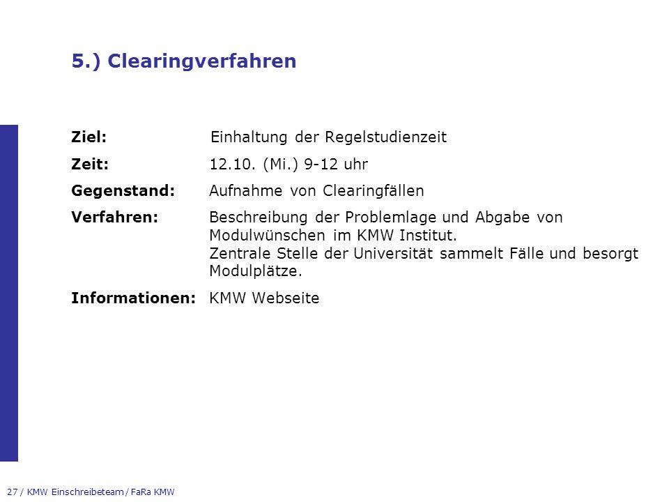 27 / KMW Einschreibeteam / FaRa KMW 5.) Clearingverfahren Ziel:Einhaltung der Regelstudienzeit Zeit:12.10. (Mi.) 9-12 uhr Gegenstand:Aufnahme von Clea