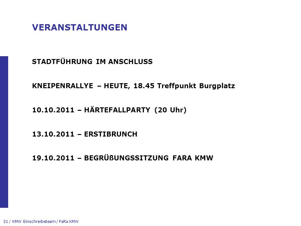 31 / KMW Einschreibeteam / FaRa KMW VERANSTALTUNGEN STADTFÜHRUNG IM ANSCHLUSS KNEIPENRALLYE – HEUTE, 18.45 Treffpunkt Burgplatz 10.10.2011 – HÄRTEFALLPARTY (20 Uhr) 13.10.2011 – ERSTIBRUNCH 19.10.2011 – BEGRÜßUNGSSITZUNG FARA KMW