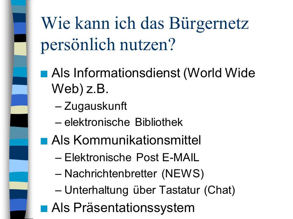 Wie kann ich das Bürgernetz persönlich nutzen? n Als Informationsdienst (World Wide Web) z.B. –Zugauskunft –elektronische Bibliothek n Als Kommunikati