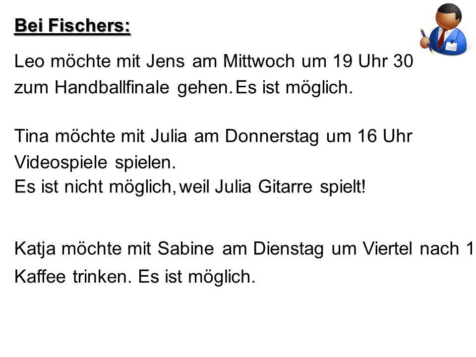 Bei Fischers: Leo möchte mit Jensam Mittwoch um 19 Uhr 30 zum Handballfinale gehen.Es ist möglich. Tina möchte mit Juliaam Donnerstag um 16 Uhr Videos