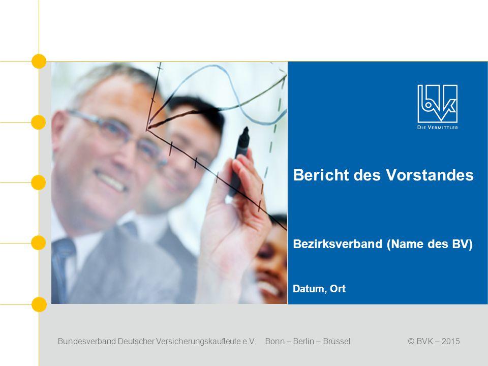 Bundesverband Deutscher Versicherungskaufleute e.V. Bonn – Berlin – Brüssel© BVK – 2015 Bericht des Vorstandes Bezirksverband (Name des BV) Datum, Ort