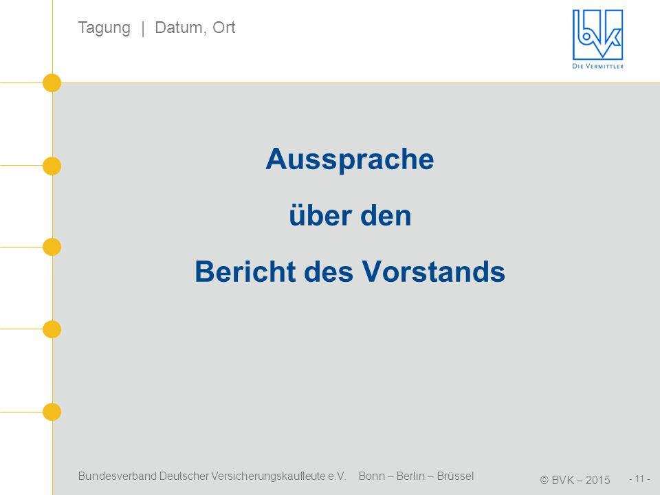 Bundesverband Deutscher Versicherungskaufleute e.V. Bonn – Berlin – Brüssel © BVK – 2015 Tagung | Datum, Ort - 11 - Aussprache über den Bericht des Vo