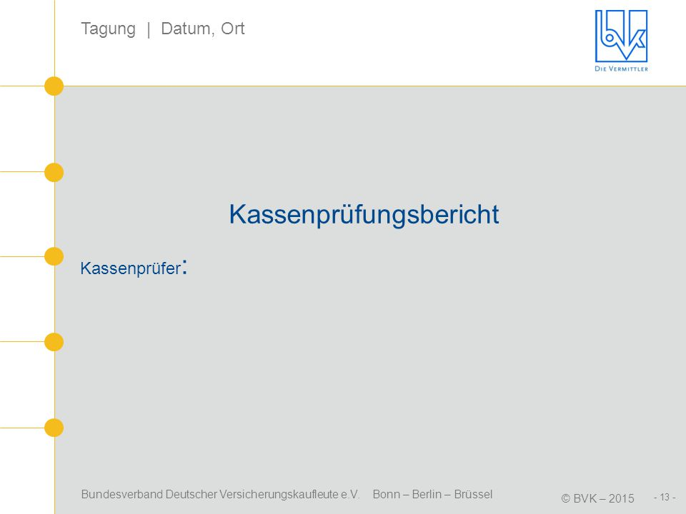 Bundesverband Deutscher Versicherungskaufleute e.V. Bonn – Berlin – Brüssel © BVK – 2015 Tagung | Datum, Ort - 13 - Kassenprüfungsbericht Kassenprüfer