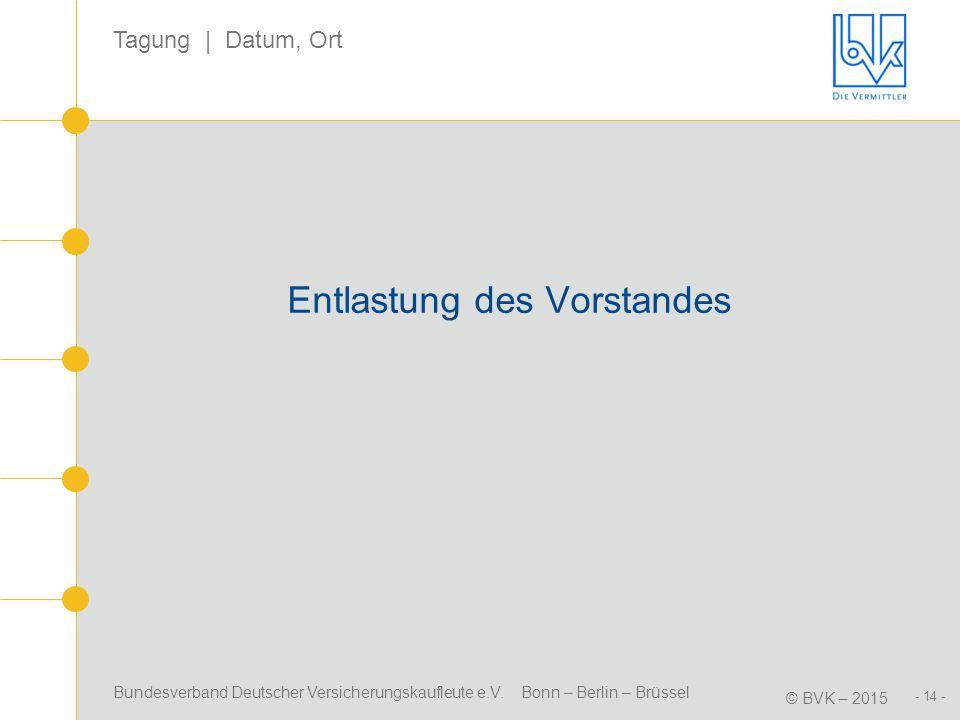 Bundesverband Deutscher Versicherungskaufleute e.V. Bonn – Berlin – Brüssel © BVK – 2015 Tagung | Datum, Ort - 14 - Entlastung des Vorstandes
