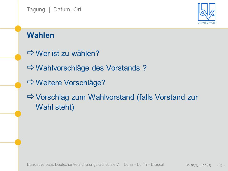 Bundesverband Deutscher Versicherungskaufleute e.V. Bonn – Berlin – Brüssel © BVK – 2015 Tagung | Datum, Ort - 16 - Wahlen  Wer ist zu wählen?  Wahl