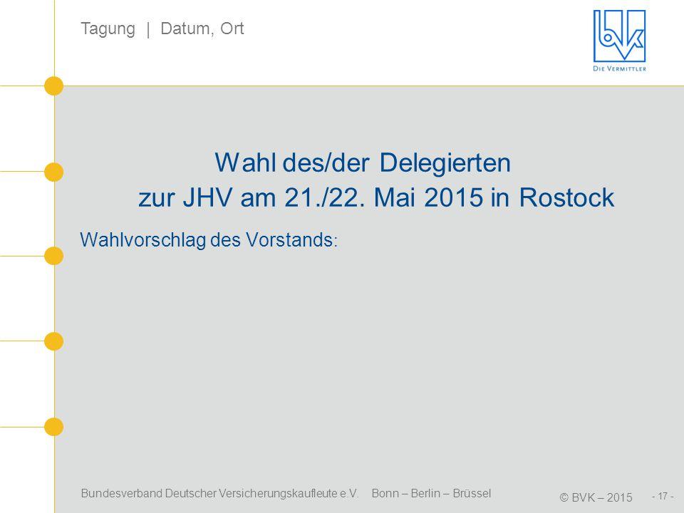 Bundesverband Deutscher Versicherungskaufleute e.V. Bonn – Berlin – Brüssel © BVK – 2015 Tagung | Datum, Ort - 17 - Wahl des/der Delegierten zur JHV a