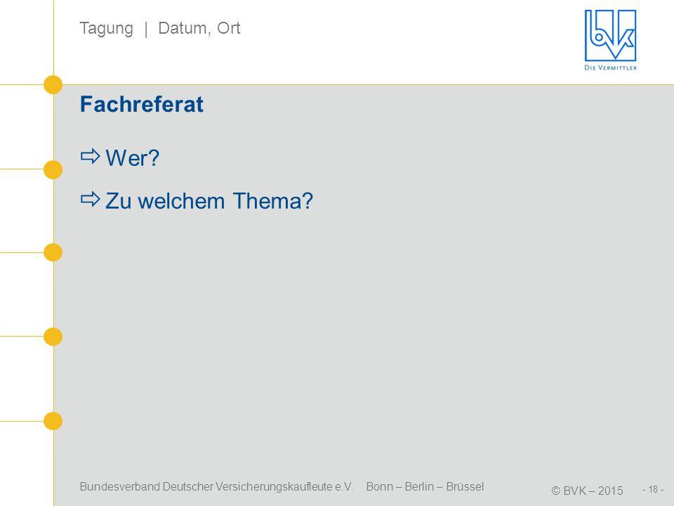 Bundesverband Deutscher Versicherungskaufleute e.V. Bonn – Berlin – Brüssel © BVK – 2015 Tagung | Datum, Ort - 18 - Fachreferat  Wer?  Zu welchem Th