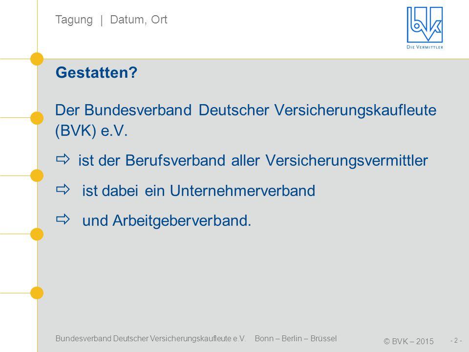 Bundesverband Deutscher Versicherungskaufleute e.V. Bonn – Berlin – Brüssel © BVK – 2015 Tagung | Datum, Ort - 2 - Gestatten? Der Bundesverband Deutsc