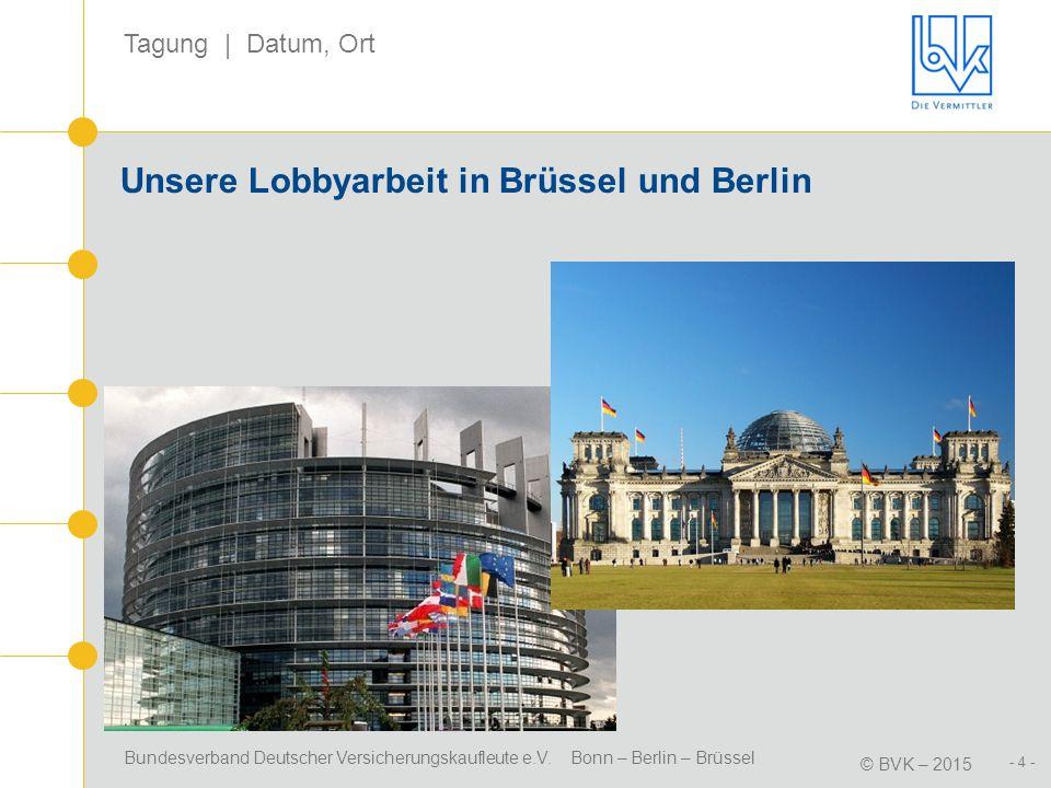 Bundesverband Deutscher Versicherungskaufleute e.V. Bonn – Berlin – Brüssel © BVK – 2015 Tagung | Datum, Ort - 4 - Unsere Lobbyarbeit in Brüssel und B