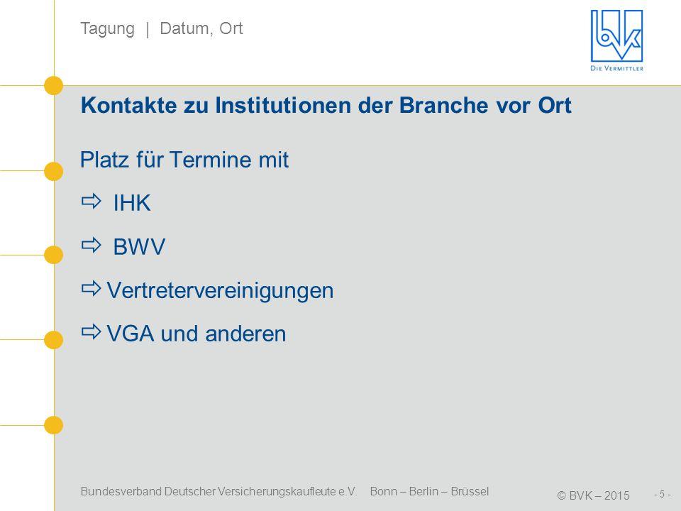 Bundesverband Deutscher Versicherungskaufleute e.V. Bonn – Berlin – Brüssel © BVK – 2015 Tagung | Datum, Ort - 5 - Kontakte zu Institutionen der Branc