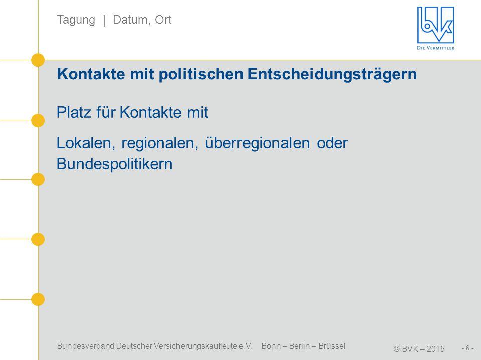 Bundesverband Deutscher Versicherungskaufleute e.V. Bonn – Berlin – Brüssel © BVK – 2015 Tagung | Datum, Ort - 6 - Kontakte mit politischen Entscheidu