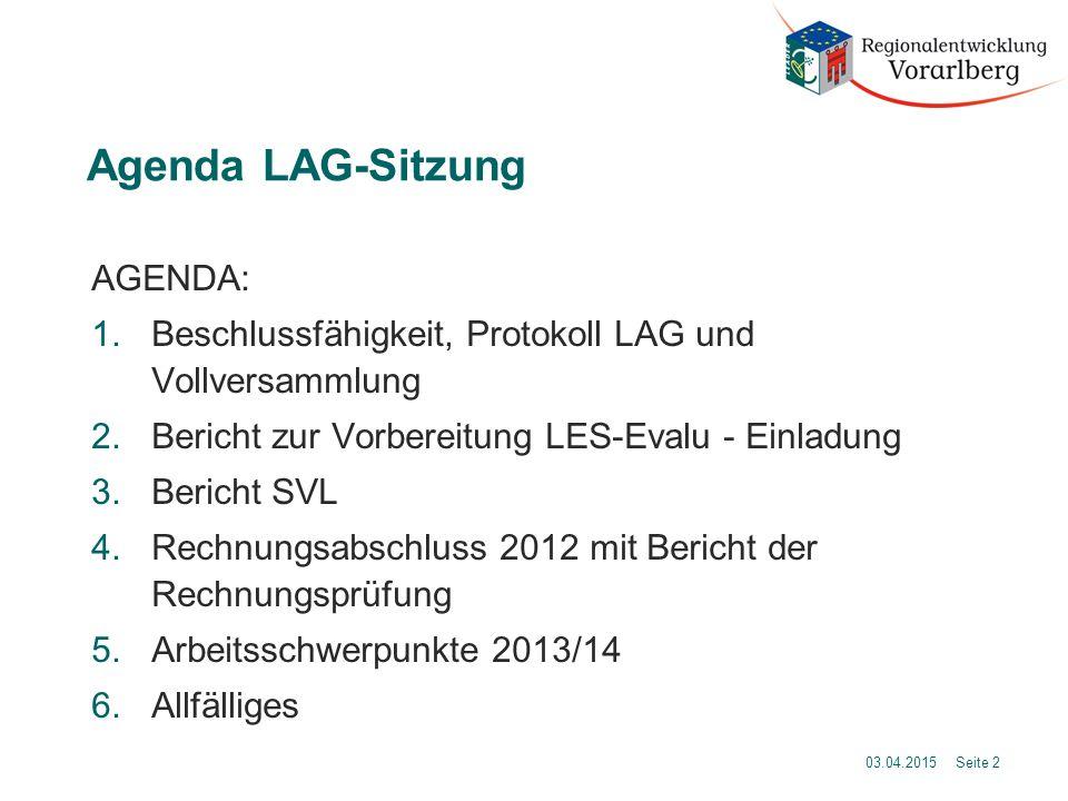 Agenda LAG-Sitzung AGENDA: 1.Beschlussfähigkeit, Protokoll LAG und Vollversammlung 2.Bericht zur Vorbereitung LES-Evalu - Einladung 3.Bericht SVL 4.Rechnungsabschluss 2012 mit Bericht der Rechnungsprüfung 5.Arbeitsschwerpunkte 2013/14 6.Allfälliges 03.04.2015 Seite 2