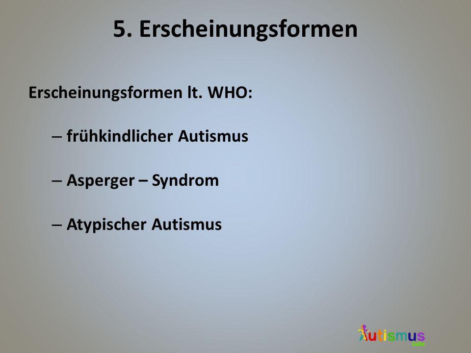 5. Erscheinungsformen Erscheinungsformen lt. WHO: – frühkindlicher Autismus – Asperger – Syndrom – Atypischer Autismus