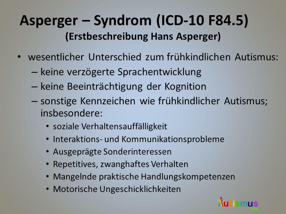 Asperger – Syndrom (ICD-10 F84.5) (Erstbeschreibung Hans Asperger) wesentlicher Unterschied zum frühkindlichen Autismus: – keine verzögerte Sprachentw