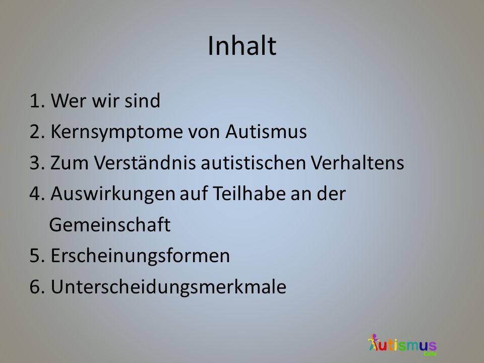 Inhalt 1. Wer wir sind 2. Kernsymptome von Autismus 3. Zum Verständnis autistischen Verhaltens 4. Auswirkungen auf Teilhabe an der Gemeinschaft 5. Ers