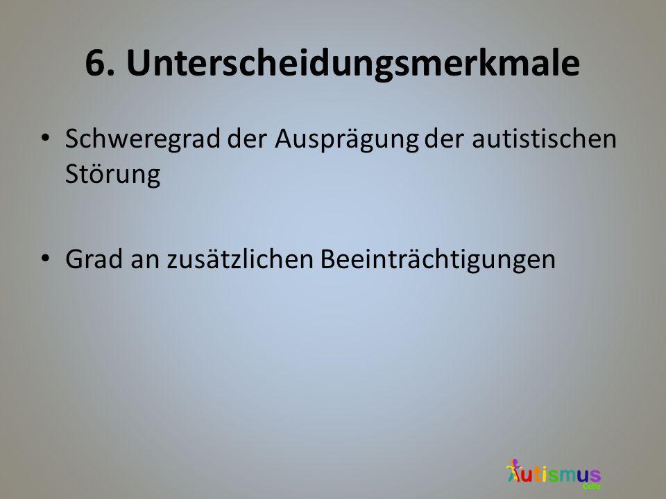 6. Unterscheidungsmerkmale Schweregrad der Ausprägung der autistischen Störung Grad an zusätzlichen Beeinträchtigungen