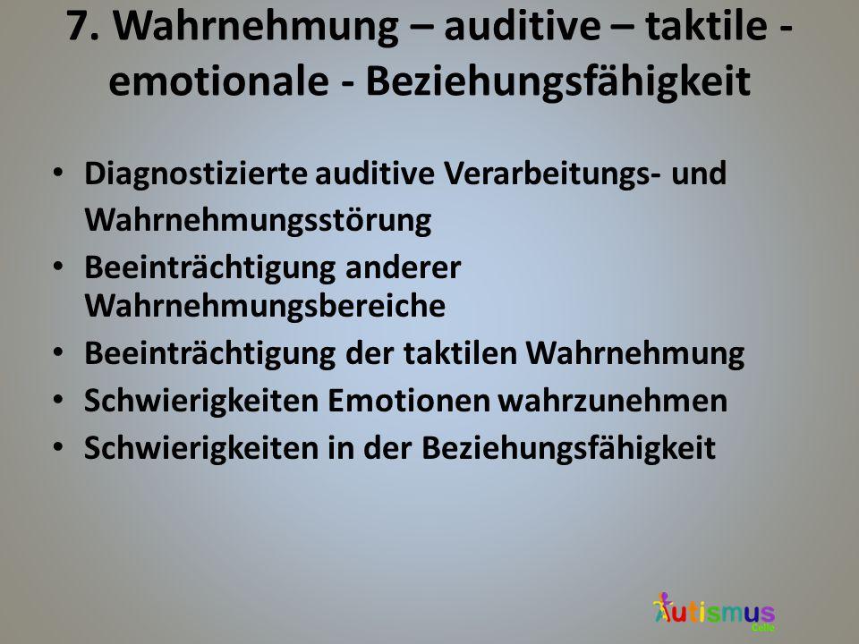 7. Wahrnehmung – auditive – taktile - emotionale - Beziehungsfähigkeit Diagnostizierte auditive Verarbeitungs- und Wahrnehmungsstörung Beeinträchtigun