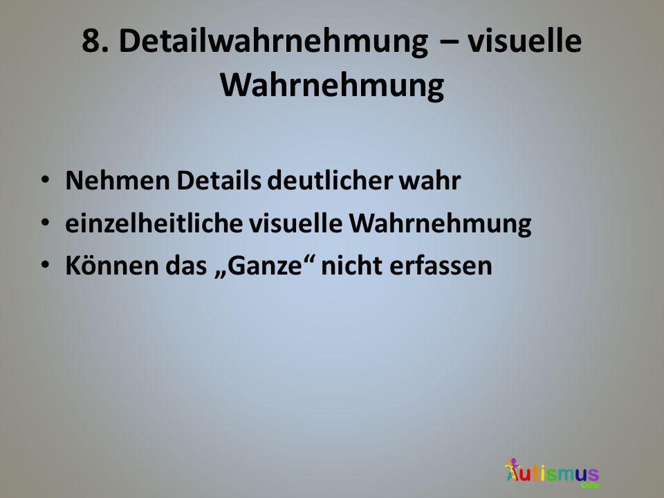 """8. Detailwahrnehmung – visuelle Wahrnehmung Nehmen Details deutlicher wahr einzelheitliche visuelle Wahrnehmung Können das """"Ganze"""" nicht erfassen"""