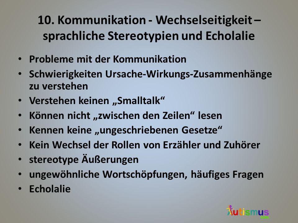 10. Kommunikation - Wechselseitigkeit – sprachliche Stereotypien und Echolalie Probleme mit der Kommunikation Schwierigkeiten Ursache-Wirkungs-Zusamme