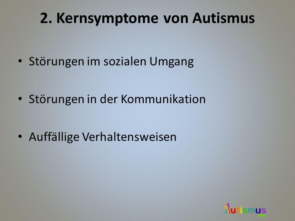 2. Kernsymptome von Autismus Störungen im sozialen Umgang Störungen in der Kommunikation Auffällige Verhaltensweisen