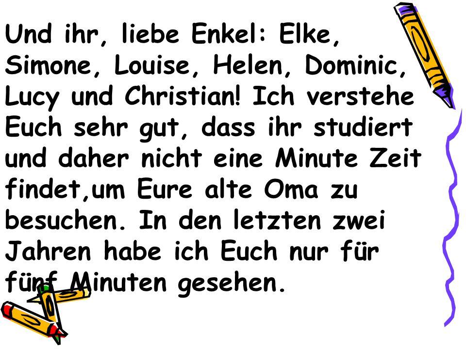 Und ihr, liebe Enkel: Elke, Simone, Louise, Helen, Dominic, Lucy und Christian.
