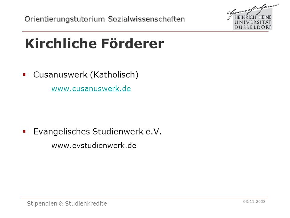 Orientierungstutorium Sozialwissenschaften 03.11.2008 Stipendien & Studienkredite Sonstige Stipendien  Deutsche Akademische Austauschdienst www.daad.de  Carl Duisberg Gesellschaft www.cdg.de  Deutsche Forschungsgemeinschaft (DFG) www.dfg.de  Hans-Böckler-Stiftung www.boeckler.de