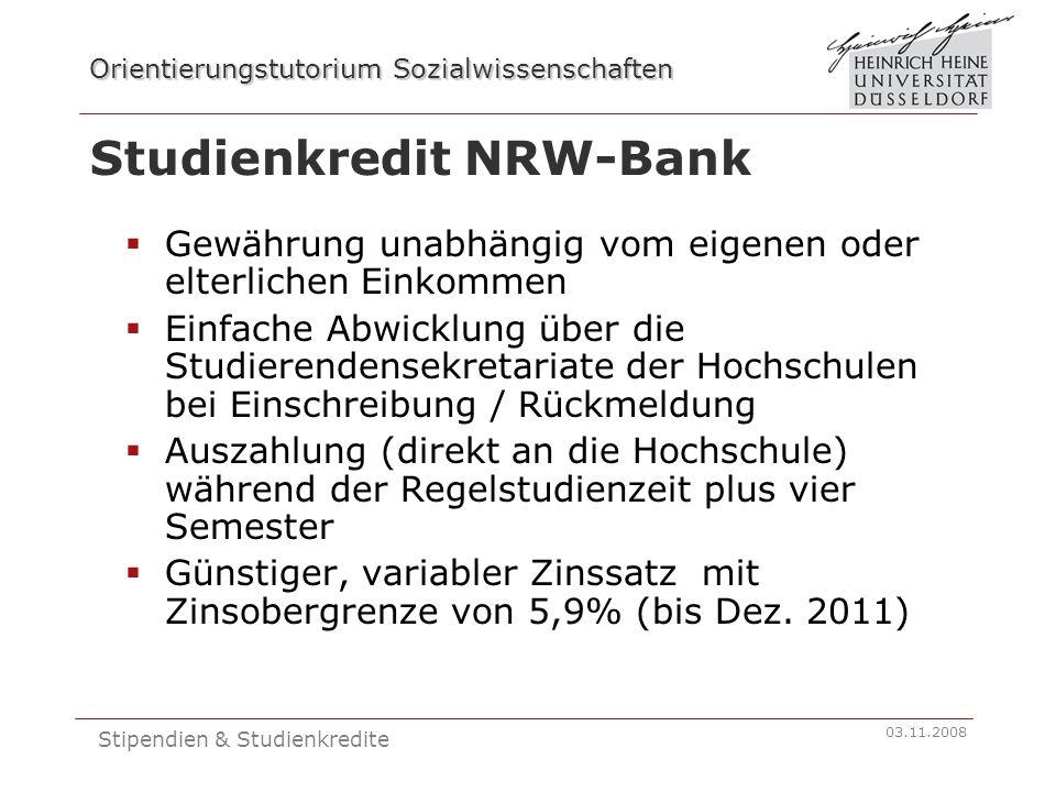 Orientierungstutorium Sozialwissenschaften 03.11.2008 Stipendien & Studienkredite Studienkredit NRW-Bank  Gewährung unabhängig vom eigenen oder elterlichen Einkommen  Einfache Abwicklung über die Studierendensekretariate der Hochschulen bei Einschreibung / Rückmeldung  Auszahlung (direkt an die Hochschule) während der Regelstudienzeit plus vier Semester  Günstiger, variabler Zinssatz mit Zinsobergrenze von 5,9% (bis Dez.