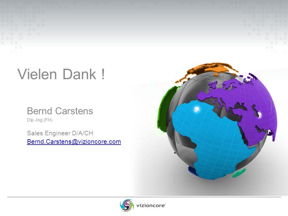 Vielen Dank ! Bernd Carstens Dip.-Ing.(FH) Sales Engineer D/A/CH Bernd.Carstens@vizioncore.com