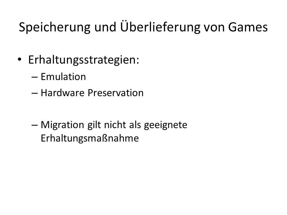 Speicherung und Überlieferung von Games Erhaltungsstrategien: – Emulation – Hardware Preservation – Migration gilt nicht als geeignete Erhaltungsmaßnahme