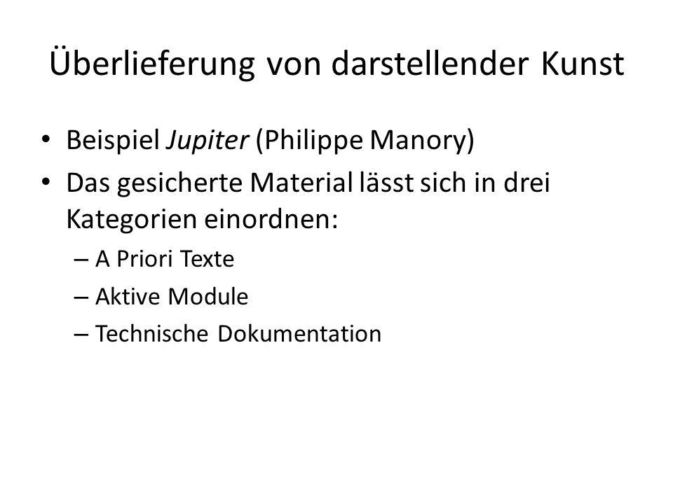 Überlieferung von darstellender Kunst Beispiel Jupiter (Philippe Manory) Das gesicherte Material lässt sich in drei Kategorien einordnen: – A Priori Texte – Aktive Module – Technische Dokumentation