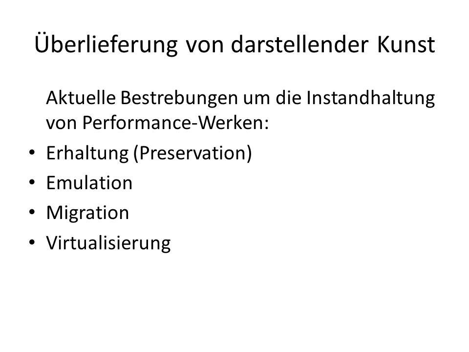 Überlieferung von darstellender Kunst Aktuelle Bestrebungen um die Instandhaltung von Performance-Werken: Erhaltung (Preservation) Emulation Migration Virtualisierung