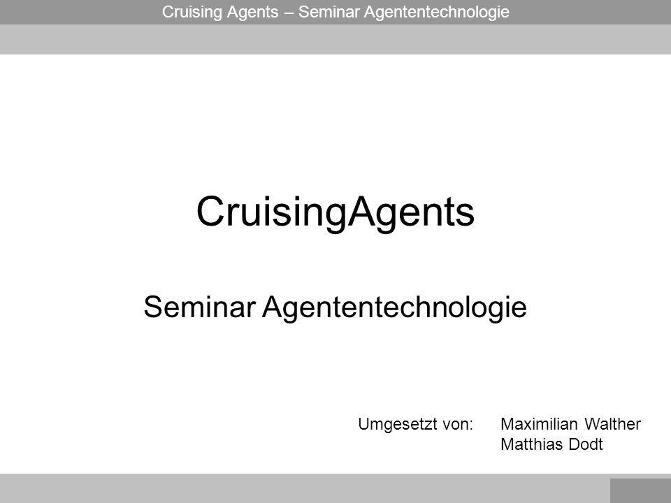Cruising Agents – Seminar Agententechnologie CruisingAgents Seminar Agententechnologie Maximilian Walther Matthias Dodt Umgesetzt von: