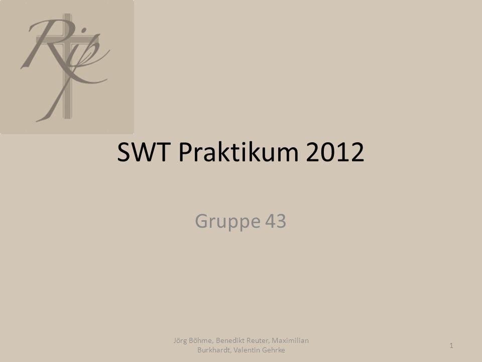 SWT Praktikum 2012 Gruppe 43 Jörg Böhme, Benedikt Reuter, Maximilian Burkhardt, Valentin Gehrke 1