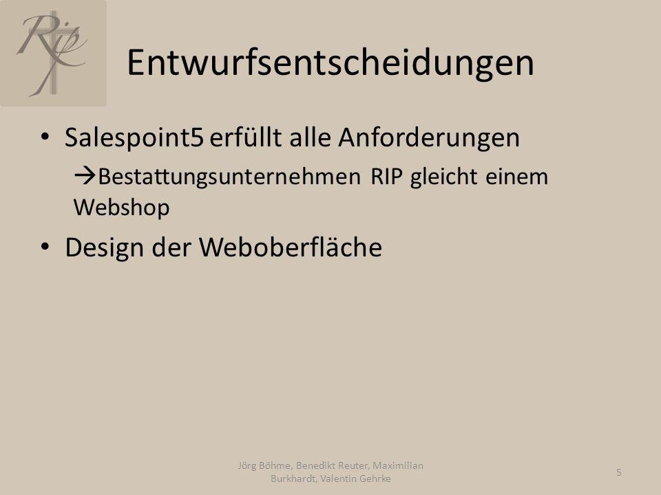 Entwurfsentscheidungen Salespoint5 erfüllt alle Anforderungen  Bestattungsunternehmen RIP gleicht einem Webshop Design der Weboberfläche Jörg Böhme, Benedikt Reuter, Maximilian Burkhardt, Valentin Gehrke 5