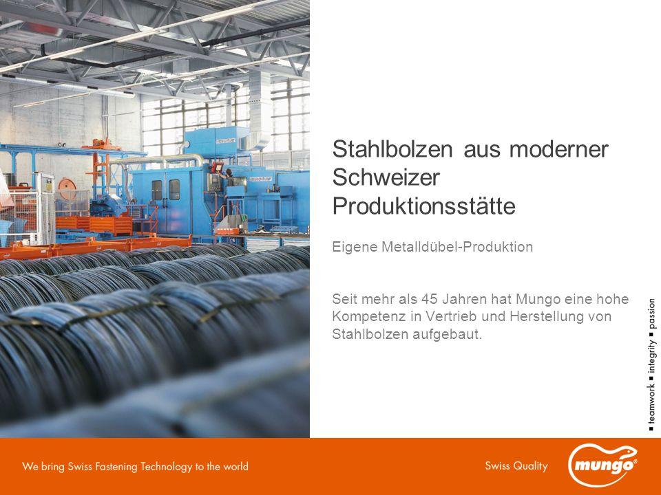 Stahlbolzen aus moderner Schweizer Produktionsstätte Eigene Metalldübel-Produktion Seit mehr als 45 Jahren hat Mungo eine hohe Kompetenz in Vertrieb und Herstellung von Stahlbolzen aufgebaut.