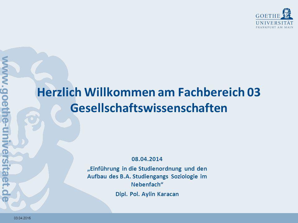 """03.04.2015 Herzlich Willkommen am Fachbereich 03 Gesellschaftswissenschaften 08.04.2014 """"Einführung in die Studienordnung und den Aufbau des B.A. Stud"""