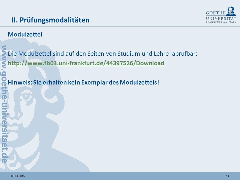 1403.04.2015 II. Prüfungsmodalitäten Modulzettel Die Modulzettel sind auf den Seiten von Studium und Lehre abrufbar: http://www.fb03.uni-frankfurt.de/
