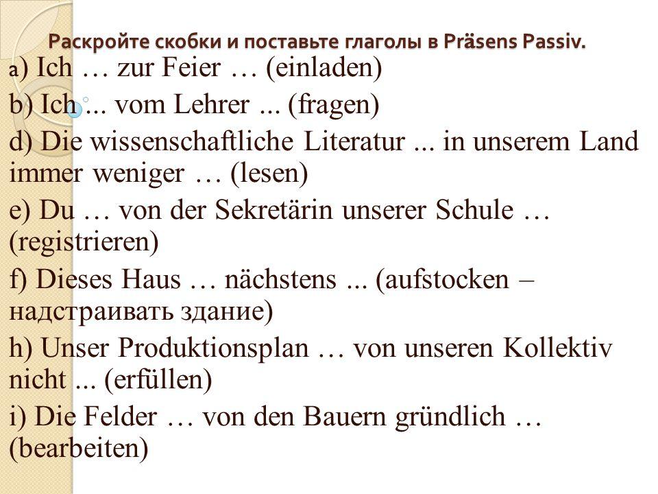 Раскройте скобки и поставьте глаголы в Präsens Passiv. a ) Ich … zur Feier … (einladen) b) Ich... vom Lehrer... (fragen) d) Die wissenschaftliche Lite